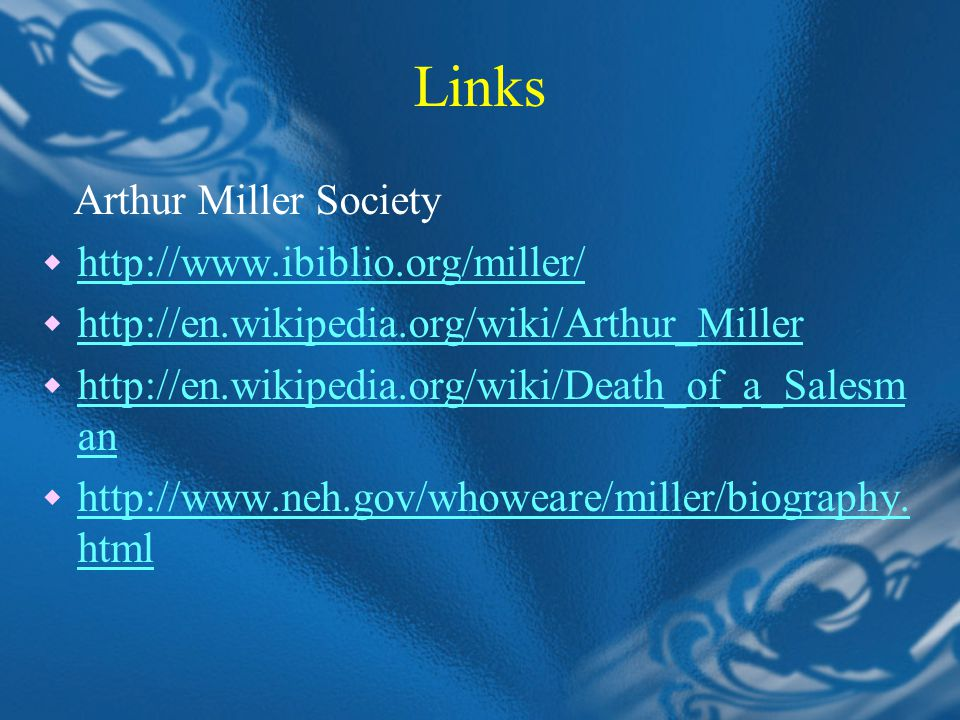 Links Arthur Miller Society  http://www.ibiblio.org/miller/ http://www.ibiblio.org/miller/  http://en.wikipedia.org/wiki/Arthur_Miller http://en.wikipedia.org/wiki/Arthur_Miller  http://en.wikipedia.org/wiki/Death_of_a_Salesm an http://en.wikipedia.org/wiki/Death_of_a_Salesm an  http://www.neh.gov/whoweare/miller/biography.