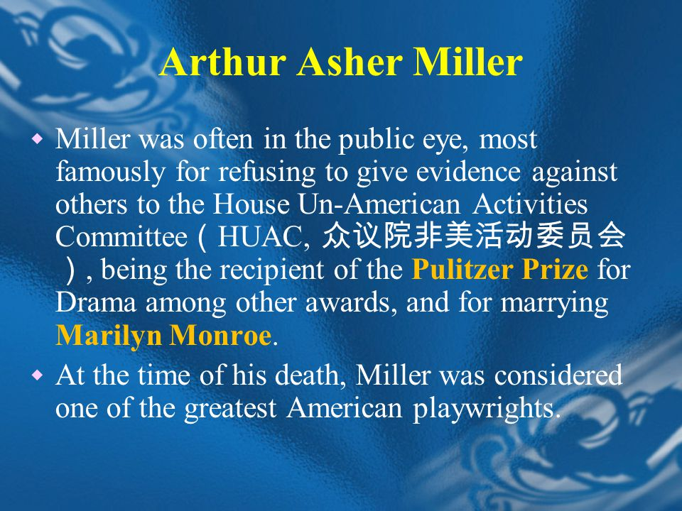 Arthur Asher Miller  Miller was often in the public eye, most famously for refusing to give evidence against others to the House Un-American Activities Committee ( HUAC, 众议院非美活动委员会 ), being the recipient of the Pulitzer Prize for Drama among other awards, and for marrying Marilyn Monroe.