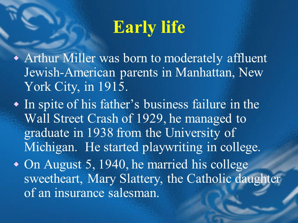 Early life  Arthur Miller was born to moderately affluent Jewish-American parents in Manhattan, New York City, in 1915.