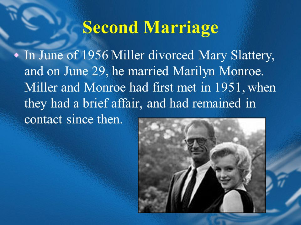 Second Marriage  In June of 1956 Miller divorced Mary Slattery, and on June 29, he married Marilyn Monroe.