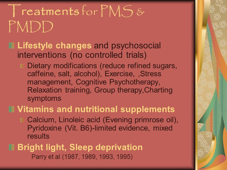Treatments for PMS & PMDD Lifestyle changes and psychosocial interventions (no controlled trials) Dietary modifications (reduce refined sugars, caffeine, salt, alcohol), Exercise,,Stress management, Cognitive Psychotherapy, Relaxation training, Group therapy,Charting symptoms Vitamins and nutritional supplements Calcium, Linoleic acid (Evening primrose oil), Pyridoxine (Vit.