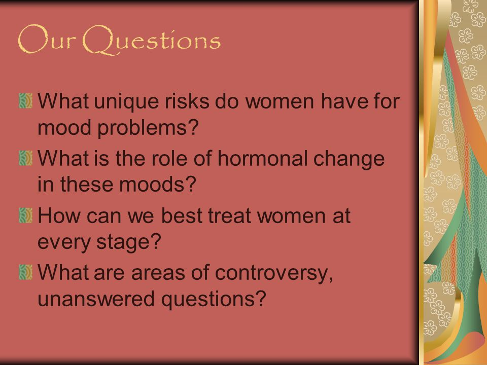 Our Questions What unique risks do women have for mood problems.