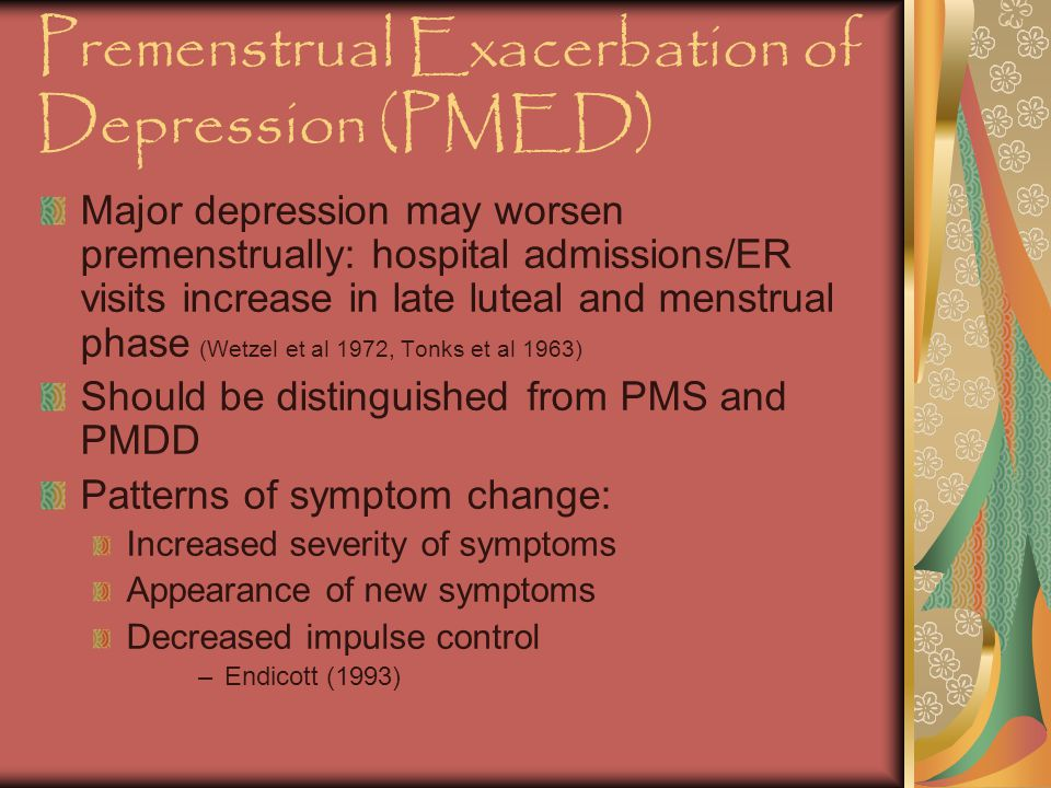 Premenstrual Exacerbation of Depression (PMED) Major depression may worsen premenstrually: hospital admissions/ER visits increase in late luteal and menstrual phase (Wetzel et al 1972, Tonks et al 1963) Should be distinguished from PMS and PMDD Patterns of symptom change: Increased severity of symptoms Appearance of new symptoms Decreased impulse control –Endicott (1993)