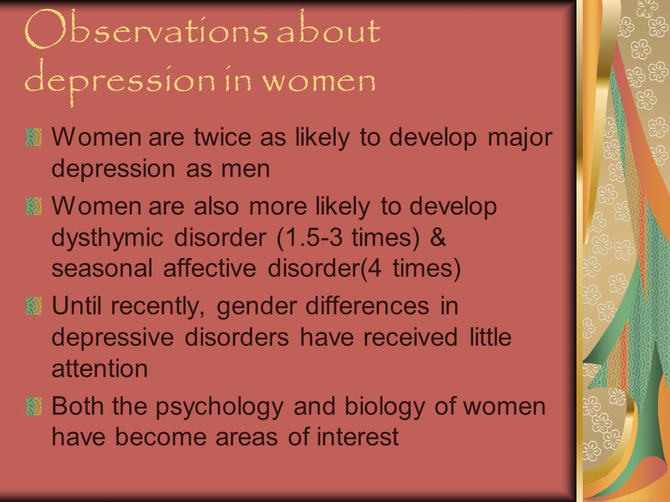 Observations about depression in women Women are twice as likely to develop major depression as men Women are also more likely to develop dysthymic disorder (1.5-3 times) & seasonal affective disorder(4 times) Until recently, gender differences in depressive disorders have received little attention Both the psychology and biology of women have become areas of interest