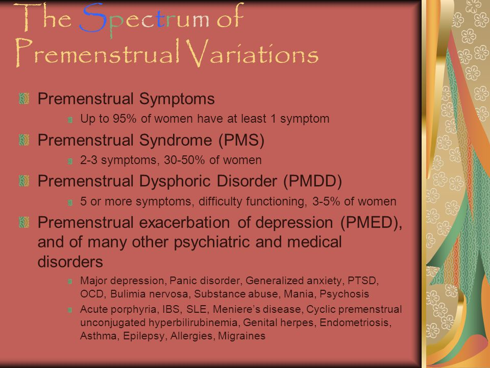 The Spectrum of Premenstrual Variations Premenstrual Symptoms Up to 95% of women have at least 1 symptom Premenstrual Syndrome (PMS) 2-3 symptoms, 30-50% of women Premenstrual Dysphoric Disorder (PMDD) 5 or more symptoms, difficulty functioning, 3-5% of women Premenstrual exacerbation of depression (PMED), and of many other psychiatric and medical disorders Major depression, Panic disorder, Generalized anxiety, PTSD, OCD, Bulimia nervosa, Substance abuse, Mania, Psychosis Acute porphyria, IBS, SLE, Meniere's disease, Cyclic premenstrual unconjugated hyperbilirubinemia, Genital herpes, Endometriosis, Asthma, Epilepsy, Allergies, Migraines