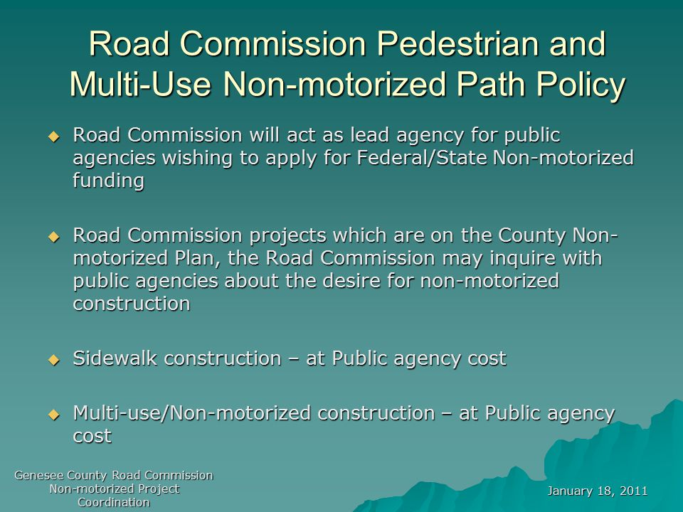 January 18, 2011 Genesee County Road Commission Non-motorized Project Coordination Federal/State Funding –STP, Transportation Enhancement (TE), CMAQ  Surface Transportation Program (STP) Applications made to Metropolitan Planning Organization (MPO) – GCMPC for regular Call for Projects .