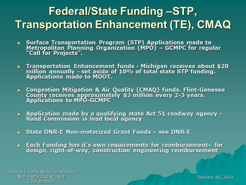 January 18, 2011 Genesee County Road Commission Non-motorized Project Coordination Federal/State Application Process  The Road Commission applies to MDOT/MPO to compete for funding with other Act 51 applicants  MDOT/MPO reviews the project in concept and technical format  If approved, MDOT/MPO makes conditional funding commitment with the Road Commission  Road Commission contracts with Local Agency – outline Federal/State and local funding participation  MDOT Final award with final design, local funding commitment and funding obligation