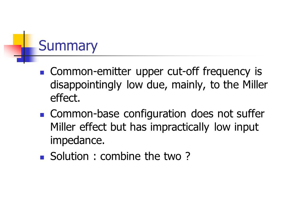 Summary Common-emitter upper cut-off frequency is disappointingly low due, mainly, to the Miller effect.