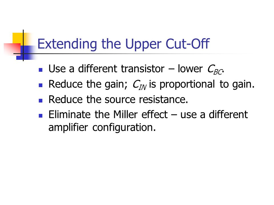 Extending the Upper Cut-Off Use a different transistor – lower C BC. Reduce the gain; C IN is proportional to gain. Reduce the source resistance. Elim