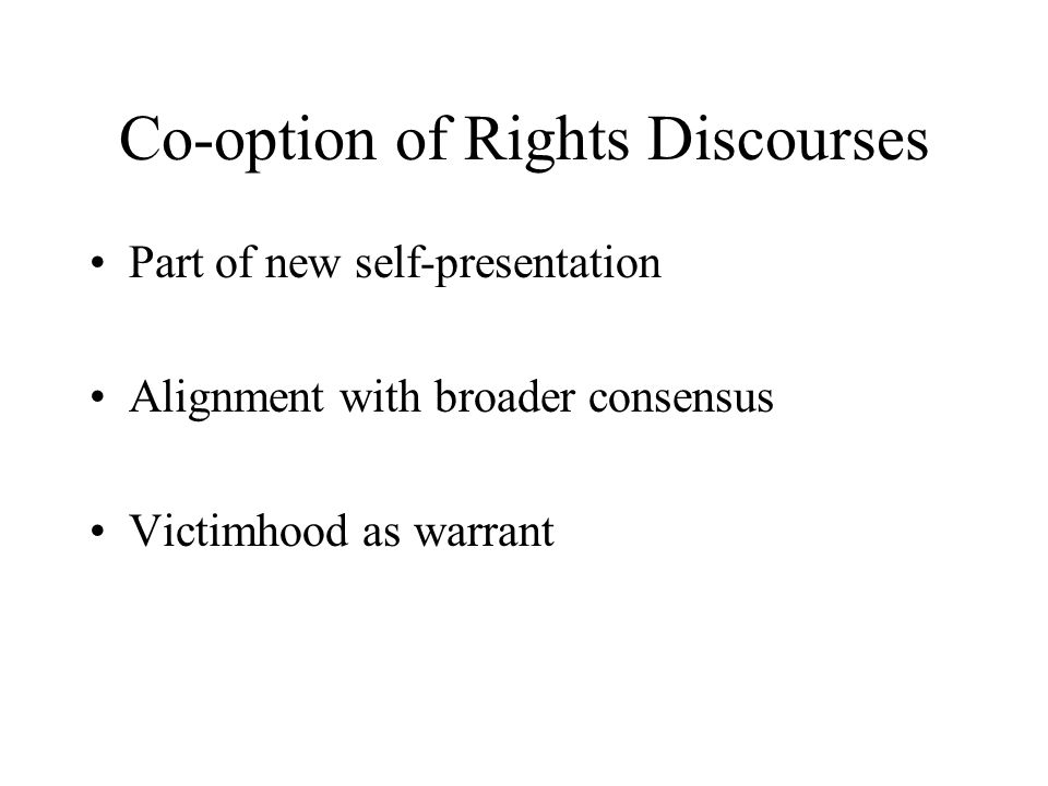 Co-option of Rights Discourses Part of new self-presentation Alignment with broader consensus Victimhood as warrant