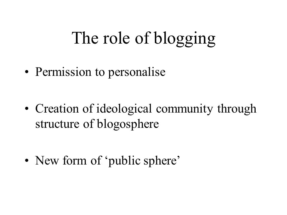 The role of blogging Permission to personalise Creation of ideological community through structure of blogosphere New form of 'public sphere'