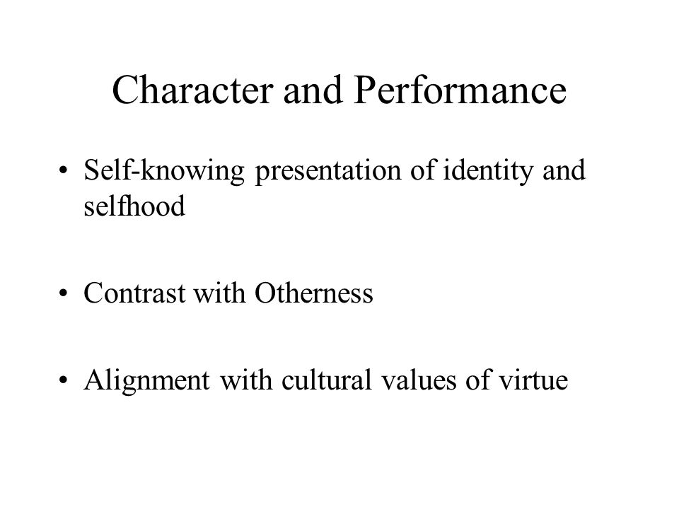 Character and Performance Self-knowing presentation of identity and selfhood Contrast with Otherness Alignment with cultural values of virtue