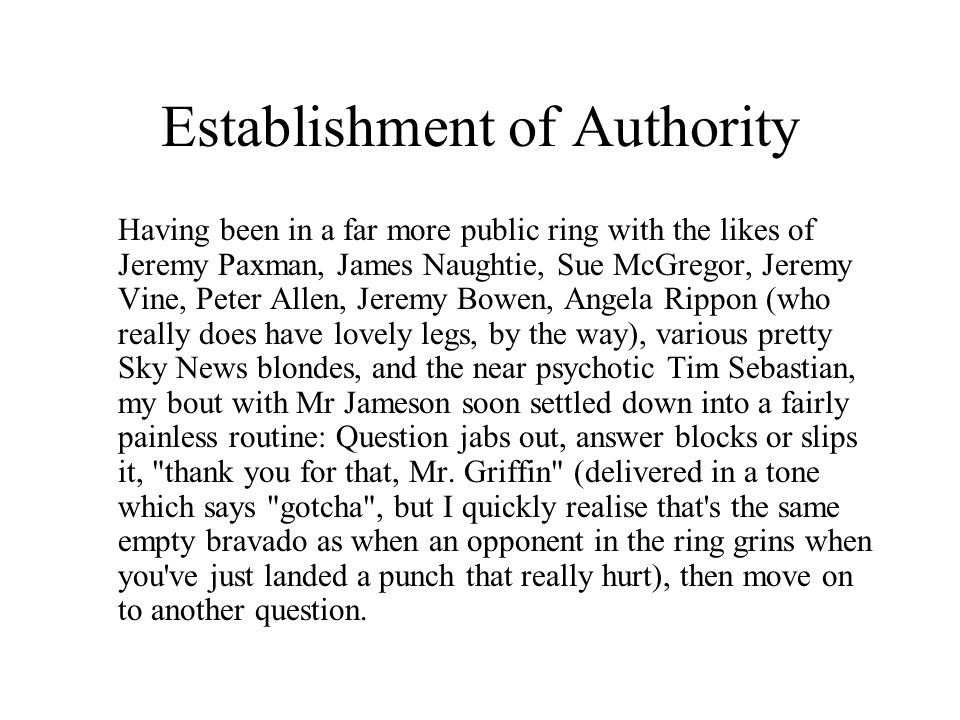 Establishment of Authority Having been in a far more public ring with the likes of Jeremy Paxman, James Naughtie, Sue McGregor, Jeremy Vine, Peter Allen, Jeremy Bowen, Angela Rippon (who really does have lovely legs, by the way), various pretty Sky News blondes, and the near psychotic Tim Sebastian, my bout with Mr Jameson soon settled down into a fairly painless routine: Question jabs out, answer blocks or slips it, thank you for that, Mr.