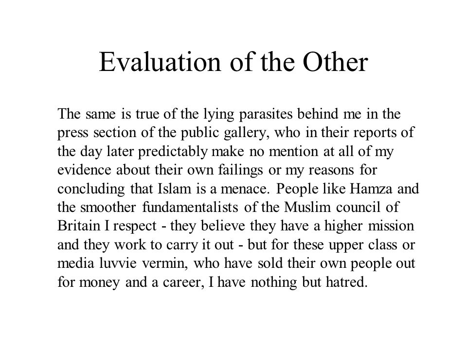 Evaluation of the Other The same is true of the lying parasites behind me in the press section of the public gallery, who in their reports of the day later predictably make no mention at all of my evidence about their own failings or my reasons for concluding that Islam is a menace.