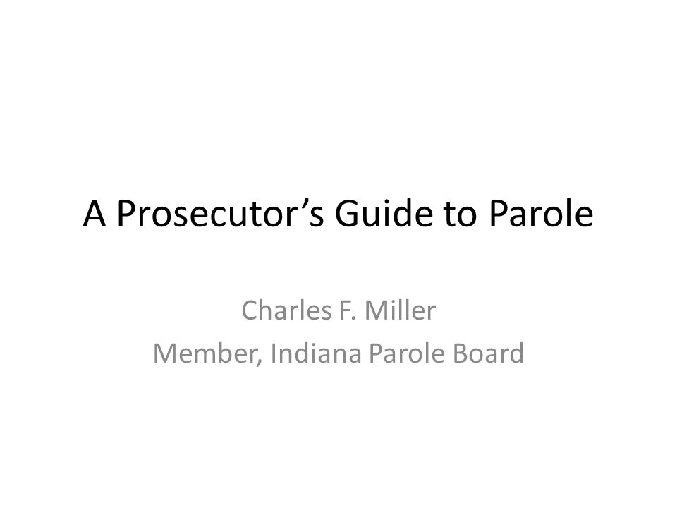 A Prosecutor's Guide to Parole Charles F. Miller Member, Indiana Parole Board