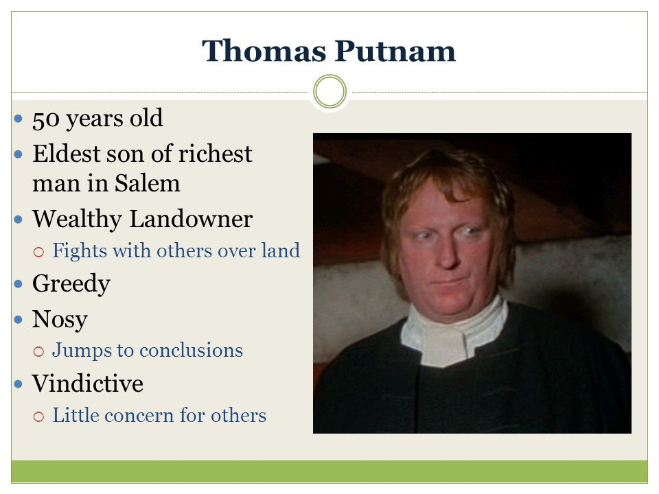 Thomas Putnam 50 years old Eldest son of richest man in Salem Wealthy Landowner  Fights with others over land Greedy Nosy  Jumps to conclusions Vind