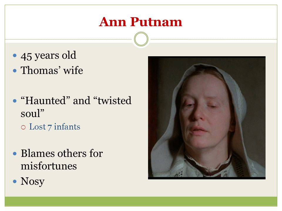 "Ann Putnam 45 years old Thomas' wife ""Haunted"" and ""twisted soul""  Lost 7 infants Blames others for misfortunes Nosy"