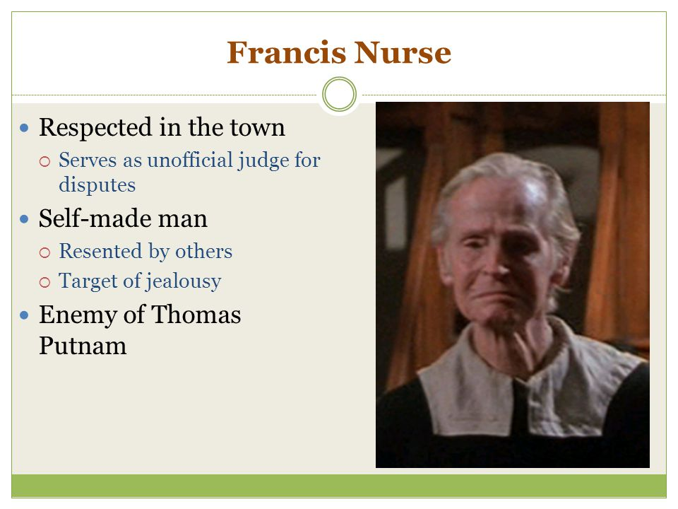 Francis Nurse Respected in the town  Serves as unofficial judge for disputes Self-made man  Resented by others  Target of jealousy Enemy of Thomas
