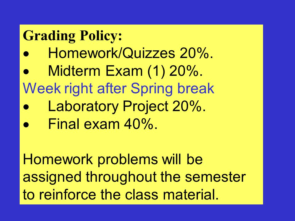 Final Grade: 90% - 100% = A 80% - 89% = B 70% - 79% = C 60% - 69% = D 0% - 59% = F Cell Phones: Cell phones must be turned off during class and exam sessions.