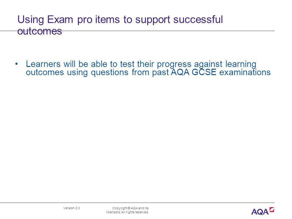 Using Exam pro items to support successful outcomes Version 2.0 Copyright © AQA and its licensors. All rights reserved. Learners will be able to test