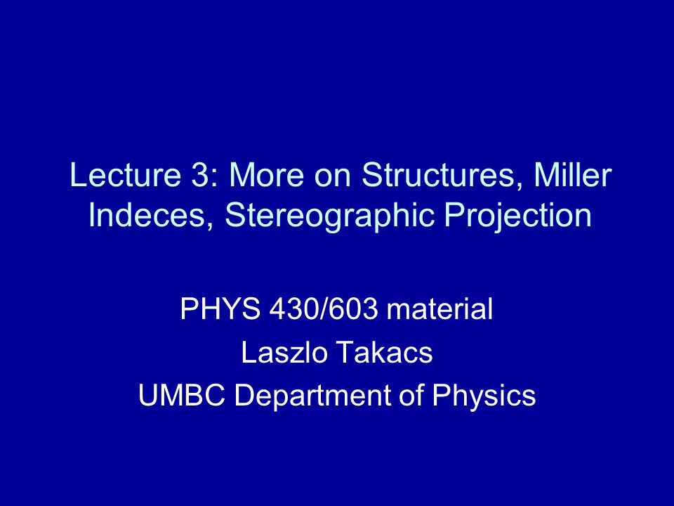 Lecture 3: More on Structures, Miller Indeces, Stereographic Projection PHYS 430/603 material Laszlo Takacs UMBC Department of Physics