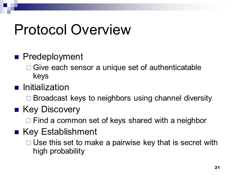 21 Protocol Overview Predeployment  Give each sensor a unique set of authenticatable keys Initialization  Broadcast keys to neighbors using channel diversity Key Discovery  Find a common set of keys shared with a neighbor Key Establishment  Use this set to make a pairwise key that is secret with high probability