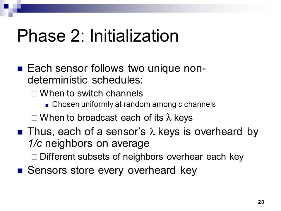 23 Phase 2: Initialization Each sensor follows two unique non- deterministic schedules:  When to switch channels Chosen uniformly at random among c channels  When to broadcast each of its λ keys Thus, each of a sensor's λ keys is overheard by 1/c neighbors on average  Different subsets of neighbors overhear each key Sensors store every overheard key