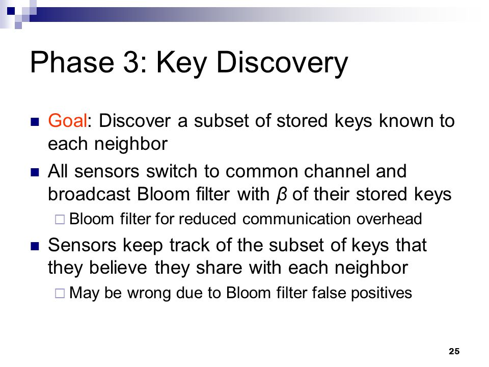 25 Phase 3: Key Discovery Goal: Discover a subset of stored keys known to each neighbor All sensors switch to common channel and broadcast Bloom filter with β of their stored keys  Bloom filter for reduced communication overhead Sensors keep track of the subset of keys that they believe they share with each neighbor  May be wrong due to Bloom filter false positives