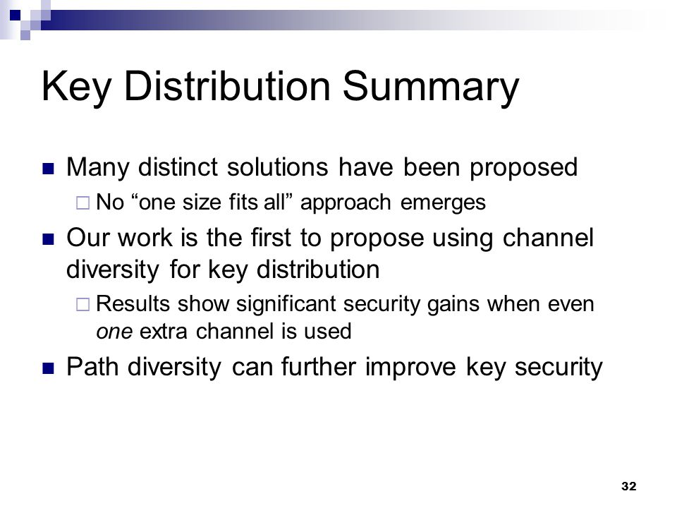 32 Key Distribution Summary Many distinct solutions have been proposed  No one size fits all approach emerges Our work is the first to propose using channel diversity for key distribution  Results show significant security gains when even one extra channel is used Path diversity can further improve key security