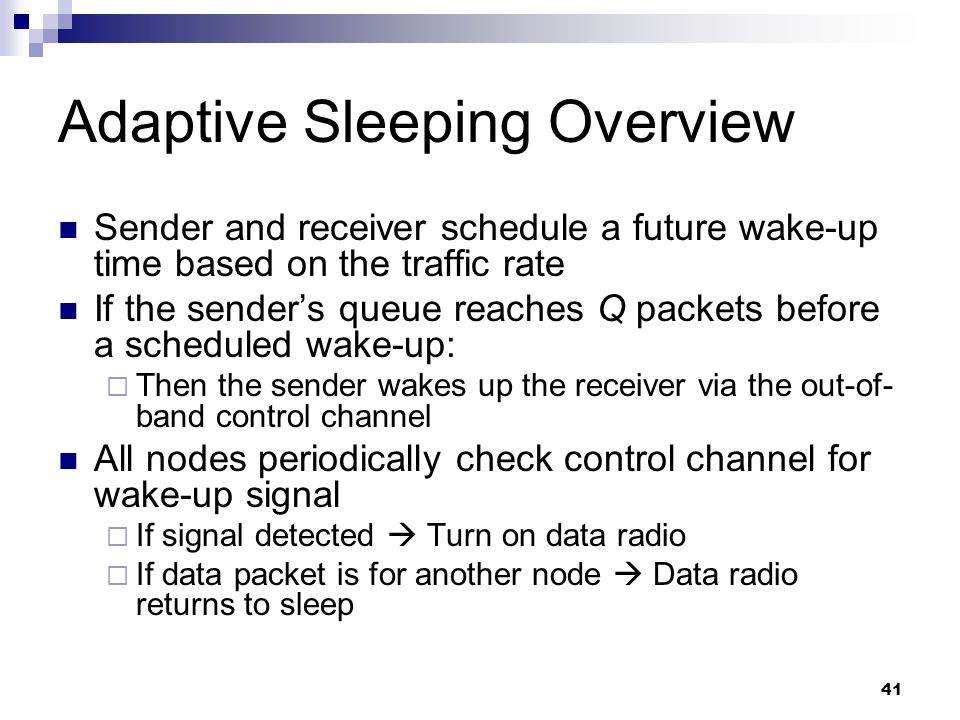 41 Adaptive Sleeping Overview Sender and receiver schedule a future wake-up time based on the traffic rate If the sender's queue reaches Q packets before a scheduled wake-up:  Then the sender wakes up the receiver via the out-of- band control channel All nodes periodically check control channel for wake-up signal  If signal detected  Turn on data radio  If data packet is for another node  Data radio returns to sleep