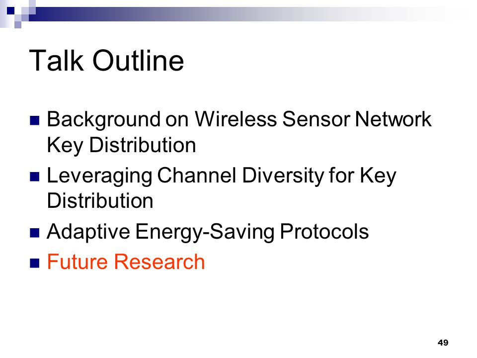 49 Talk Outline Background on Wireless Sensor Network Key Distribution Leveraging Channel Diversity for Key Distribution Adaptive Energy-Saving Protocols Future Research