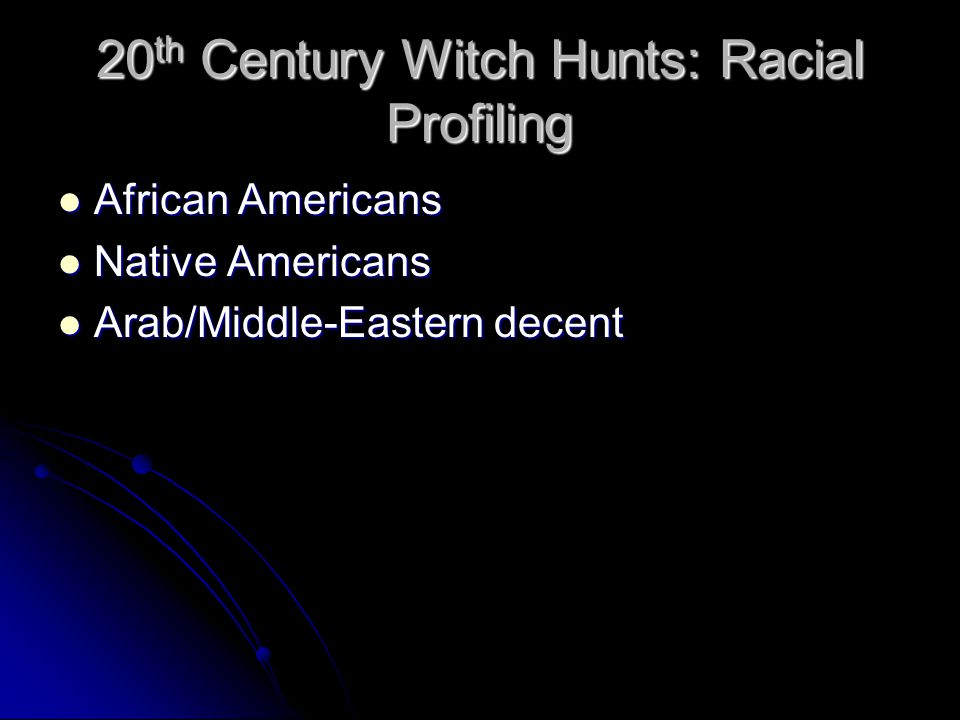 20 th Century Witch Hunts: Racial Profiling African Americans African Americans Native Americans Native Americans Arab/Middle-Eastern decent Arab/Middle-Eastern decent