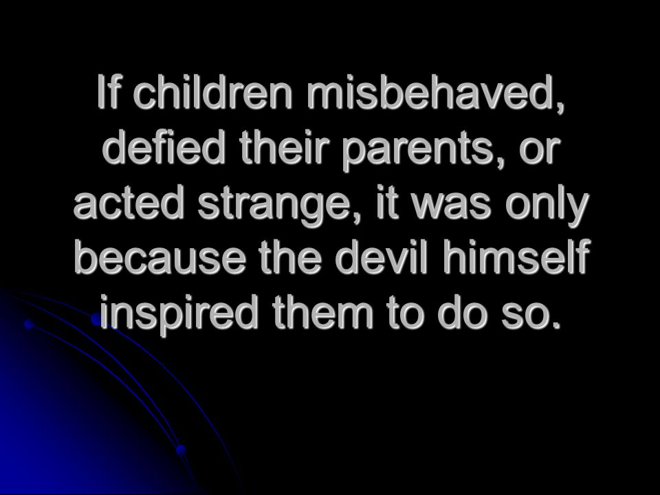 If children misbehaved, defied their parents, or acted strange, it was only because the devil himself inspired them to do so.