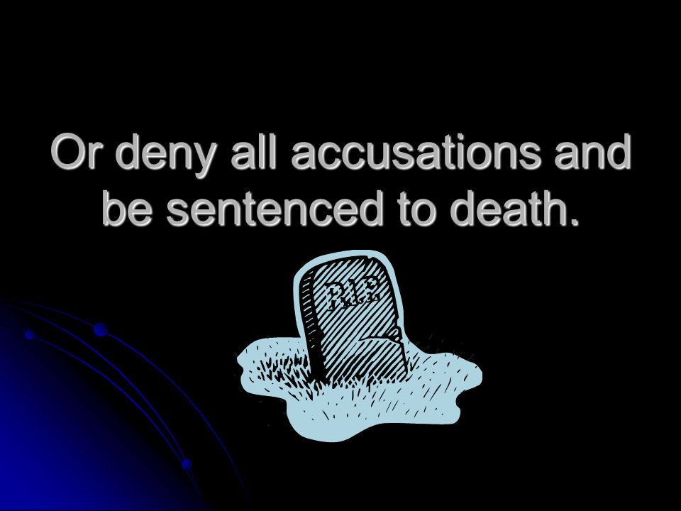 Or deny all accusations and be sentenced to death.