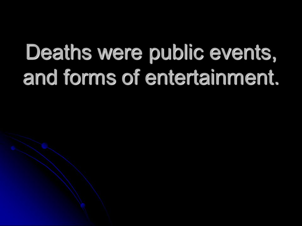 Deaths were public events, and forms of entertainment.