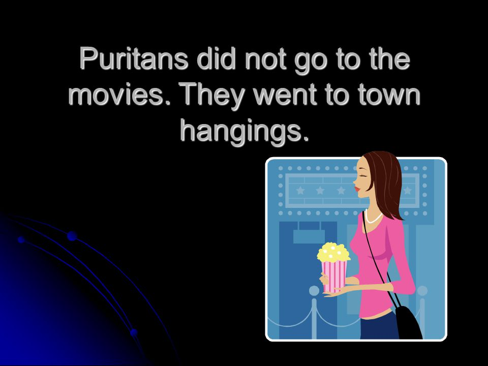 Puritans did not go to the movies. They went to town hangings.