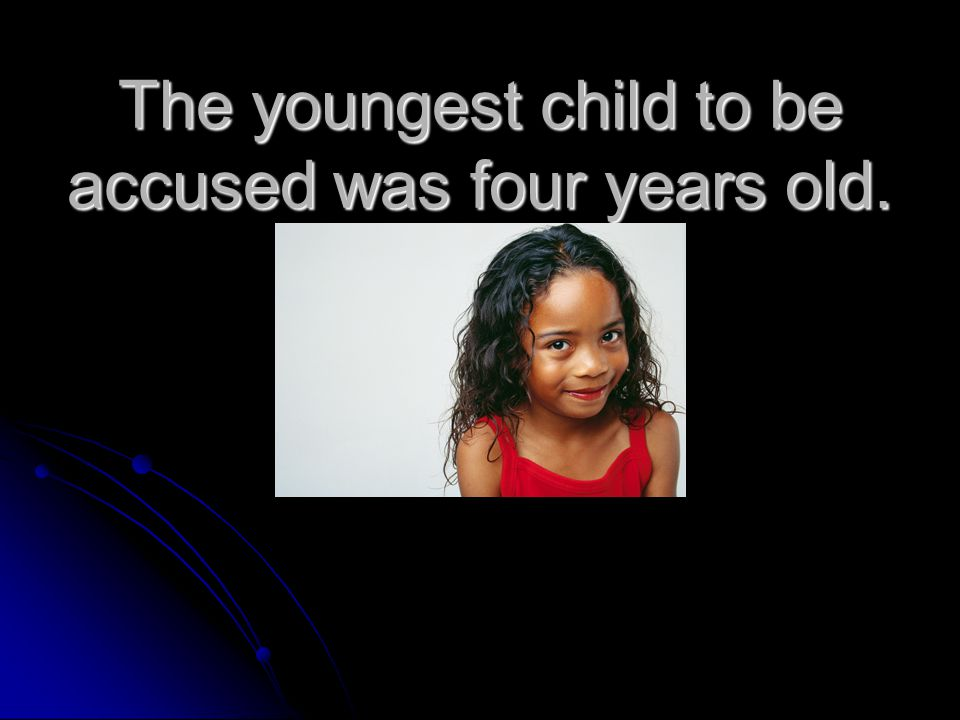 The youngest child to be accused was four years old.