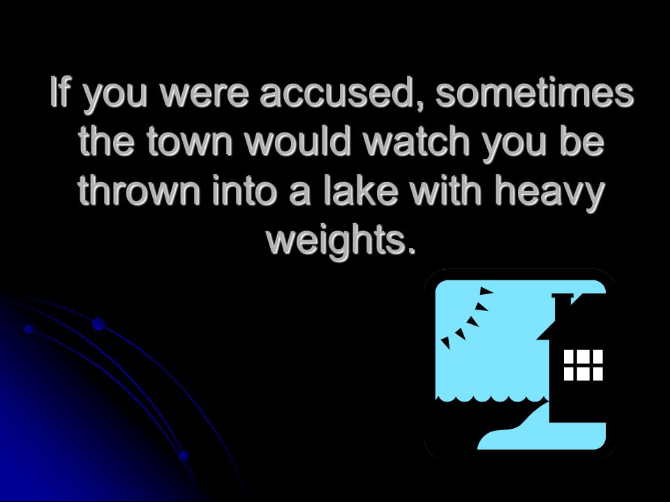 If you were accused, sometimes the town would watch you be thrown into a lake with heavy weights.