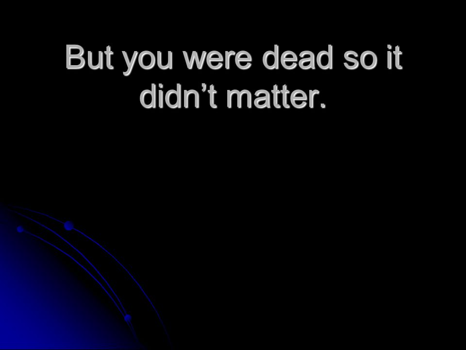 But you were dead so it didn't matter.
