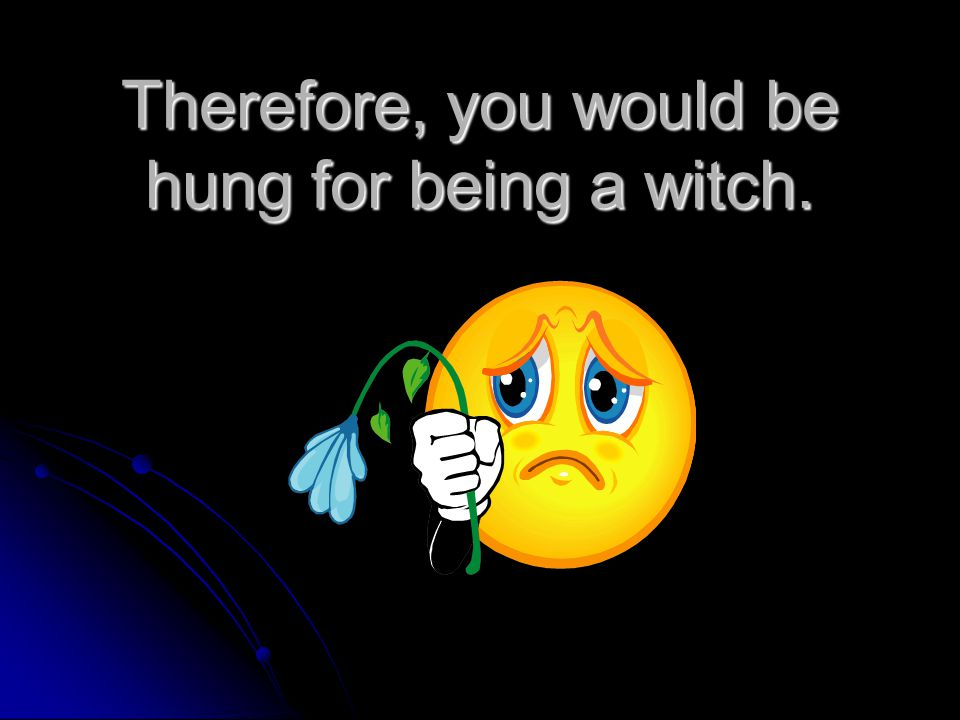 Therefore, you would be hung for being a witch.