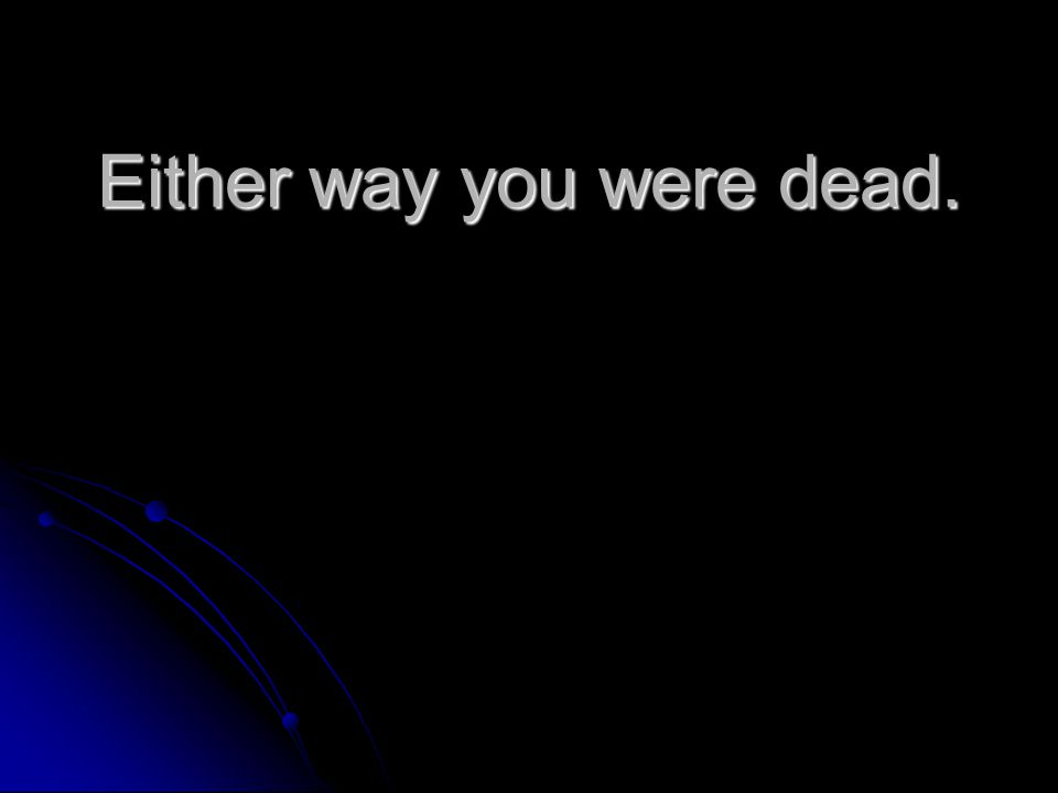 Either way you were dead.