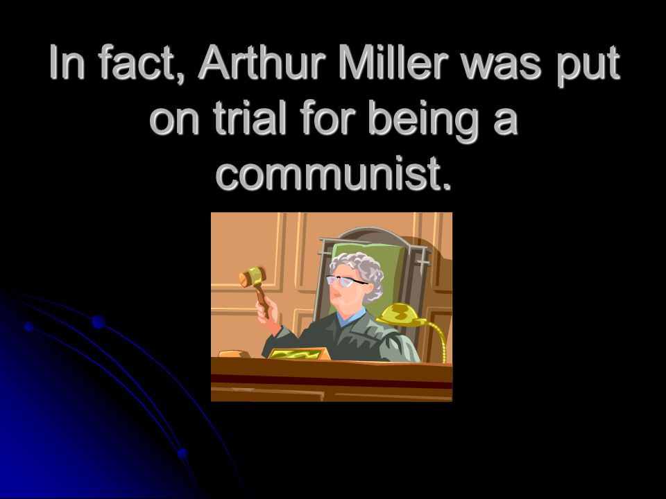 In fact, Arthur Miller was put on trial for being a communist.