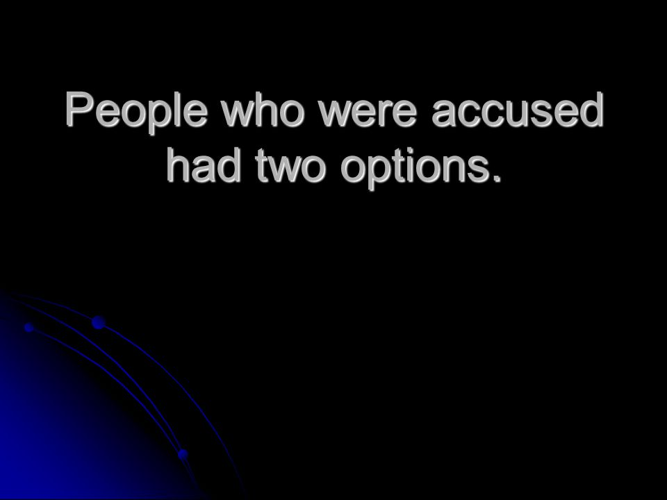 People who were accused had two options.
