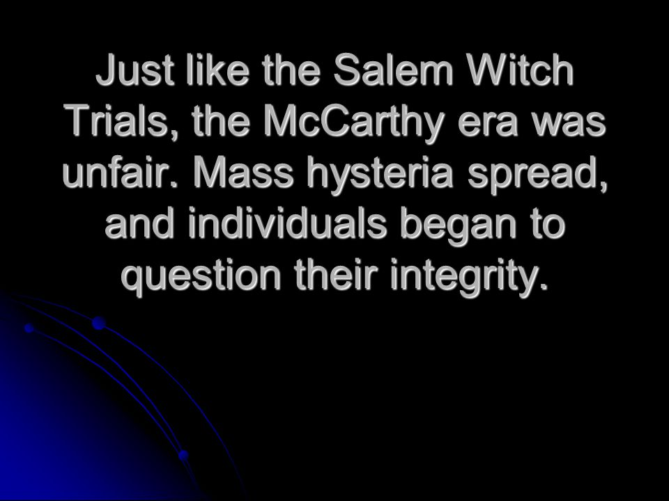 Just like the Salem Witch Trials, the McCarthy era was unfair.