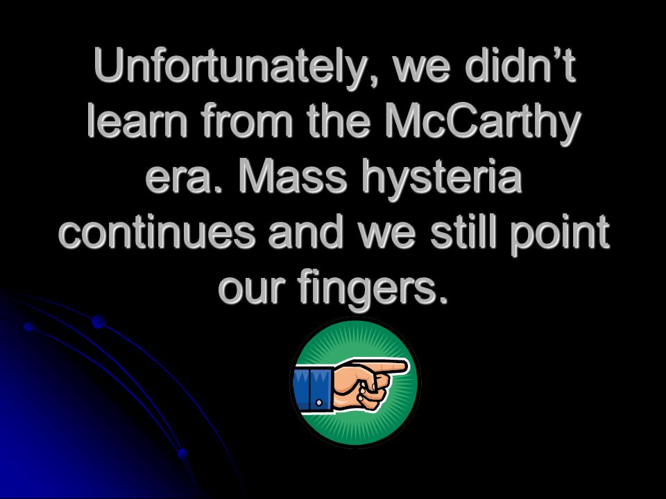 Unfortunately, we didn't learn from the McCarthy era.