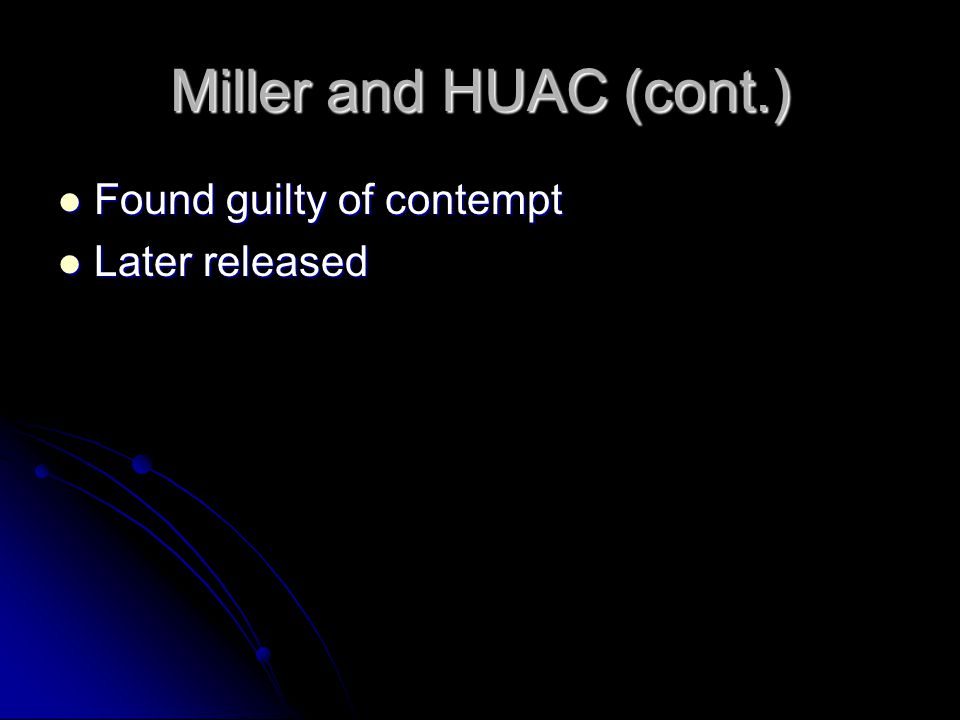 Miller and HUAC (cont.) Found guilty of contempt Found guilty of contempt Later released Later released
