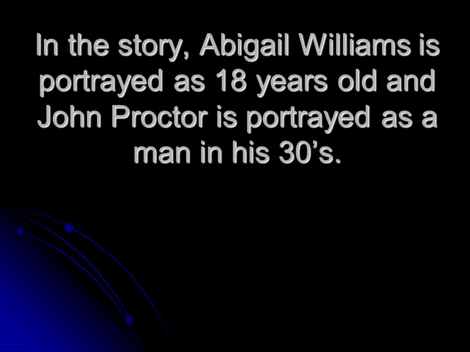 In the story, Abigail Williams is portrayed as 18 years old and John Proctor is portrayed as a man in his 30's.