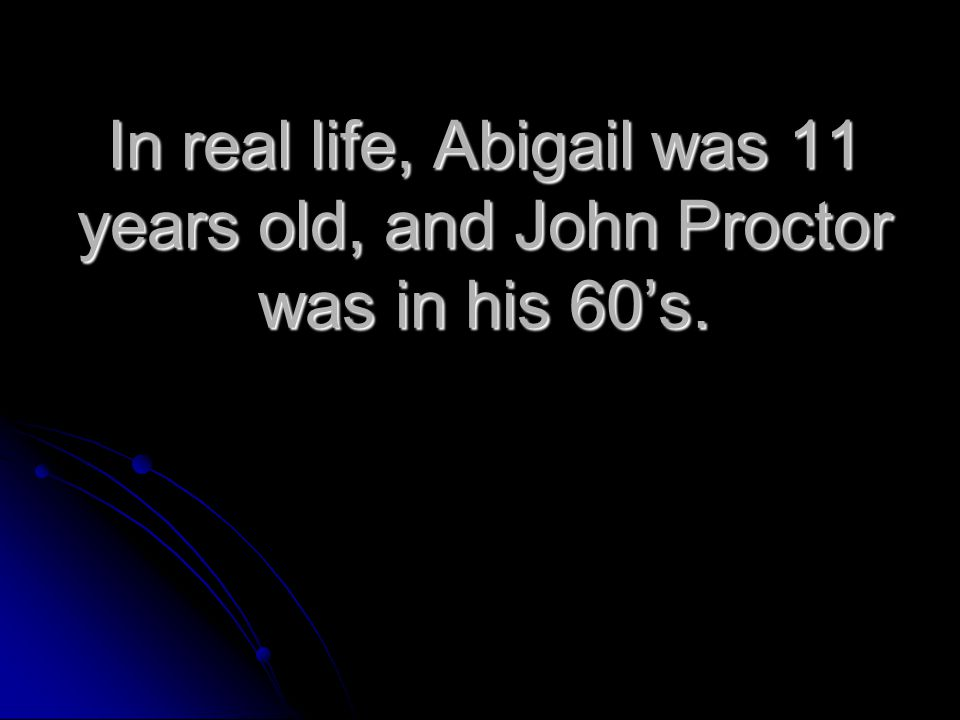 In real life, Abigail was 11 years old, and John Proctor was in his 60's.