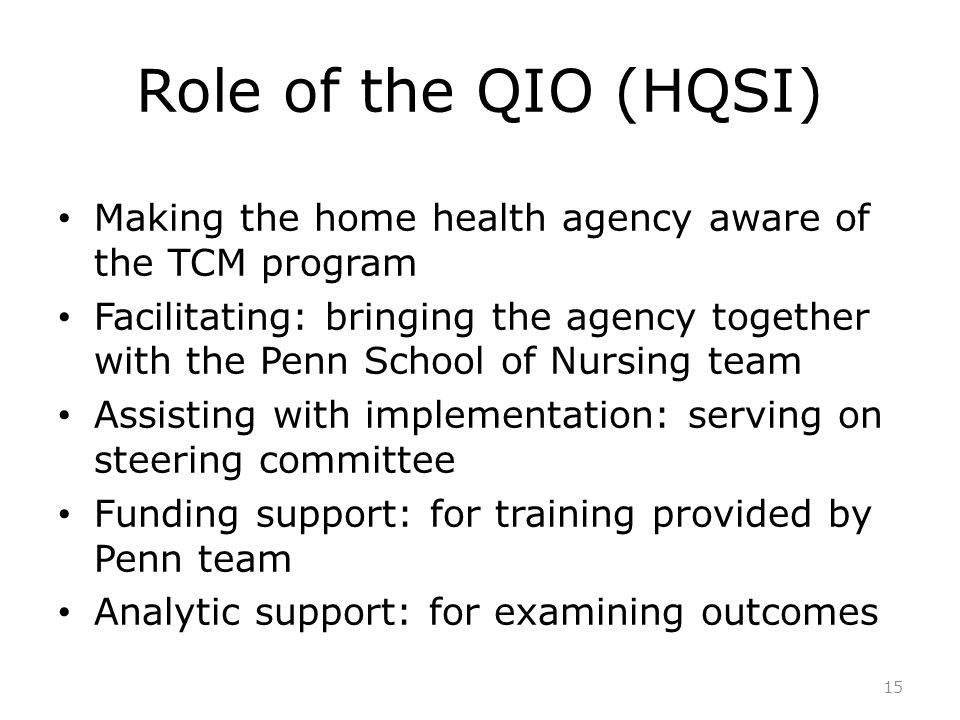 Role of the QIO (HQSI) Making the home health agency aware of the TCM program Facilitating: bringing the agency together with the Penn School of Nursi
