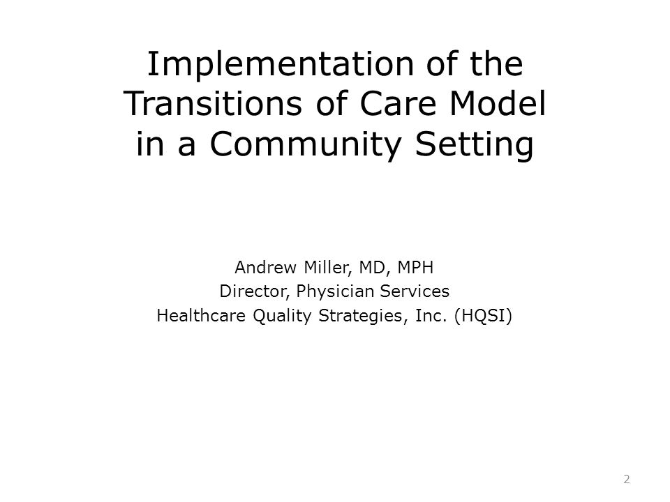 Implementation of the Transitions of Care Model in a Community Setting Andrew Miller, MD, MPH Director, Physician Services Healthcare Quality Strategi
